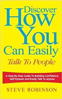 Discover How You Can Easily Talk To People: A Step By Step Guide To Building Confidence, Self-Esteem And Easily Talk To Anyone: Volume 1 (How To Talk To People)