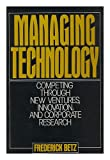 Managing Technology : Competing Through New Ventures, Innovation, and Corporate Research, Betz, Frederick, 0135508495