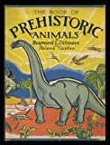 THE BOOK OF PREHISTORIC ANIMALS: WHERE THE EXTINCT REPTILES, MAMMAL-LIKE REPTILES, BIRDS, AND MAMMALS CAME FROM
