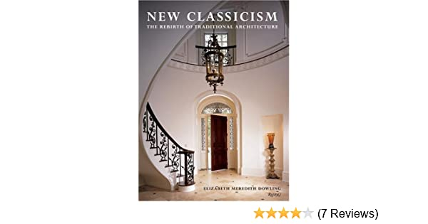New classicism the rebirth of traditional architecture elizabeth m new classicism the rebirth of traditional architecture elizabeth m dowling 9780847826605 amazon books fandeluxe Image collections