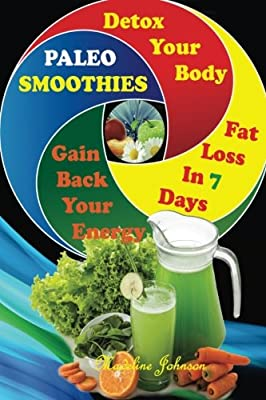 Paleo SMOOTHIES: Delicuous Paleo Smoothies Recipes, Detox Your Body, Gain Back Your Energy and Lose Weight In 7 Days!