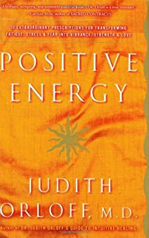 Positive Energy: 10 Extraordinary Prescriptions for Transforming Fatigue, Stress, and Fear into Vibrance, Strength, and Love by [Orloff, Judith]