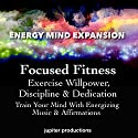 Focused Fitness, Exercise Willpower, Discipline & Dedication: Train Your Mind with Energizing Music & Affirmations Speech by  Jupiter Productions Narrated by Anna Thompson