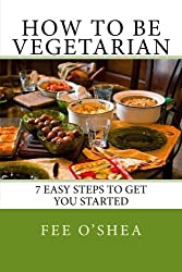 How To Be Vegetarian: 7 easy steps to get you started (The Good Life) (Volume 2)