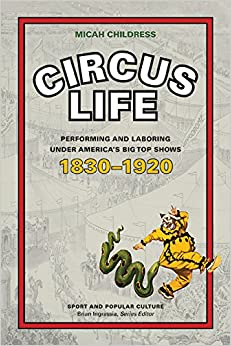 Circus Life: Performing and Laboring under America's Big Top Shows, 1830–1920 (Sports & Popular Culture)