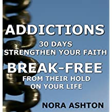 ADDICTIONS: 30 Days: Strengthen Your Faith Break-Free From Their Hold On Your Life