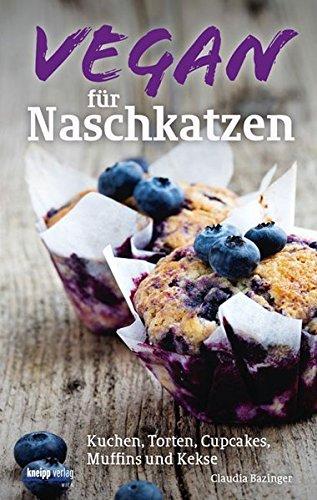 Vegan für Naschkatzen: Kuchen, Torten, Cupcakes, Muffins und Kekse