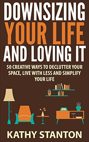 Downsizing Your Life And Loving It: 50 Creative Ways To Declutter Your Space, Live With Less And Simplify Your Life (Simple Living, Downsizing Your Life Book 1)