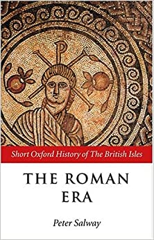 The Roman Era: Short Oxford History of the British Isles: The British Isles, 55 BC-AD 410