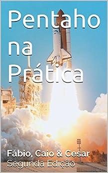 Pentaho na Prática: Segunda Edição por [de Salles, Fábio, Moreno de Souza, Caio, Domingos, Cesar]