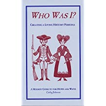 Who was I?: Creating a living history persona : a modest guide to the hows and whys