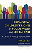 Promoting Children's Rights in Social Work and Social Care : A Guide to Participatory Practice, Bell, Margaret, 1843106078