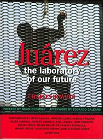 Juarez: The Laboratory of Our Future: Charles Bowden, Noam Chomsky, Eduardo Galeano: 9780893817763: Amazon.com: Books