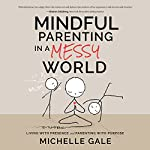Mindful Parenting in a Messy World: Living with Presence and Parenting with Purpose | Michelle Gale