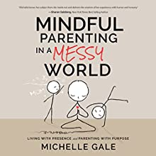 Mindful Parenting in a Messy World: Living with Presence and Parenting with Purpose Audiobook by Michelle Gale Narrated by Michelle Gale