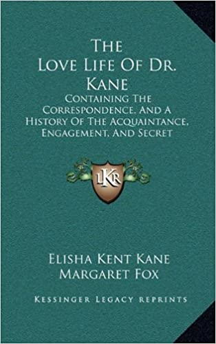 Book The Love Life of Dr. Kane: Containing the Correspondence, and a History of the Acquaintance, Engagement, and Secret Marriage Between Elisha K. Kane and Margaret Fox (1866)