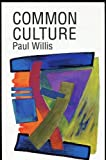 Common Culture : Symbolic Work at Play in the Everyday Cultures of Youth, Willis, Paul, 0813310970