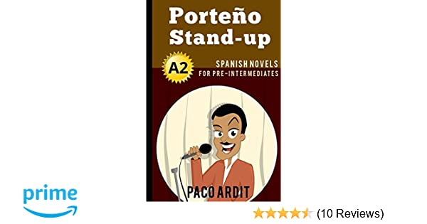 Spanish Novels: Porteño Stand-up (Spanish Novels for Pre Intermediates - A2): Paco Ardit: 9781520133515: Amazon.com: Books