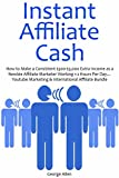 INSTANT AFFILIATE CASH: How to Make a Consistent $300-$3,000 Extra Income as a Newbie Affiliate Marketer Working 1-2 Hours Per Day... Youtube Marketing & International Affiliate Bundle