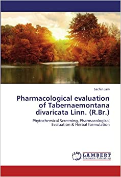 Book Pharmacological evaluation of Tabernaemontana divaricata Linn. (R.Br.): Phytochemical Screening, Pharmacological Evaluation and Herbal formulation