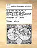 Directions for the Use of Hadley's Quadrant, with Remarks on the Construction of That Instrument by the Reverend Mr Ludlam, William Ludlam, 1140857827
