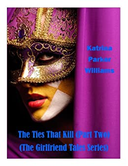 The Ties That Kill (PART TWO)  --  Also Read Toxic Lies (PART ONE) or the full collection The Girlfriend Tales Series  -- by [Parker Williams, Katrina]