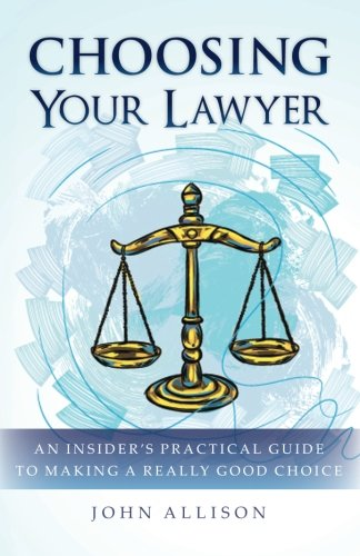 Choosing Your Lawyer: An Insider's Practical Guide to Making a Really Good Choice
