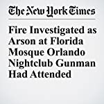 Fire Investigated as Arson at Florida Mosque Orlando Nightclub Gunman Had Attended | Christine Hauser,Alan Blinder