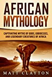 African Mythology: Captivating Myths of Gods, Goddesses, and Legendary Creatures of Africa
