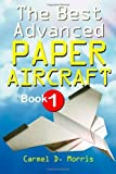 The Best Advanced Paper Aircraft Book 1: Make Concords, Long Distance Gliders, Flying Wings, Super Loopers, WWI Fokkers, Sea Planes, Gliders With ... More; Origami Paper Aircraft To Fold And Fly by Morris, Carmel D. (2011) Paperback