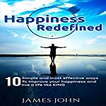 Happiness Redefined: 10 Simple and Most Effective Ways to Improve Your Happiness and Live a Life Like a King | James John