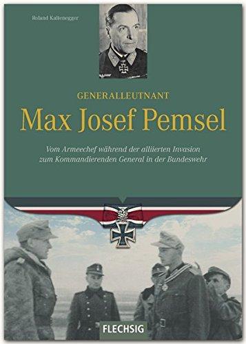 Ritterkreuzträger - Generalleutnant Max Josef Pemsel - Vom Armeechef während der alliierten Invasion zum Kommandierenden General in der Bundeswehr - FLECHSIG Verlag