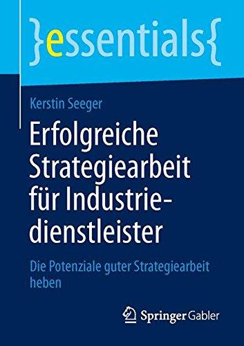 Erfolgreiche Strategiearbeit für Industriedienstleister: Die Potenziale guter Strategiearbeit heben (essentials)