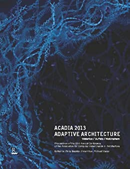 ACADIA 2013 Adaptive Architecture: Proceedings of the 33rd Annual Conference of the Association for Computer Aided Design in Architecture by [Beesley, Philip]