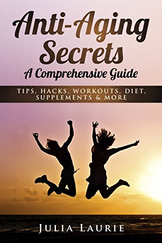 Anti-Aging Secrets: A Comprehensive Guide: Tips, Hacks, Workouts, Diet, Supplements & More