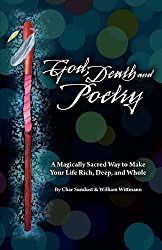 God, Death, and Poetry: A Magically Sacred Way to Make Your Life Rich, Deep, and Whole