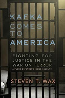Kafka Comes to America: Fighting for Justice in the War on Terror by [Wax, Steven T.]