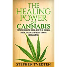 The Healing Power of Cannabis: The Truth Behind the Medical Benefits of Marijuana and the Shocking Story of Cannabis Criminalization