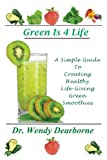 Green Is 4 Life: a Simple Guide to Creating Healthy Life-Giving Green Smoothies, Wendy Dearborne, 0615773826
