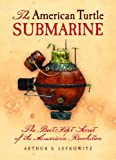 The American Turtle Submarine, Arthur S. Lefkowitz, 1455616311