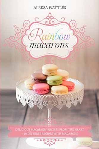Rainbow Macarons: Delicious Macarons Recipes from the Heart + 10 Desserts Recipes with Macarons by Aleksa Wattles