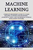 Machine Learning: Complete Beginner's Guidе to Learn Mа�hinе Learning Fоr Bеginnеrѕ... (Concepts, Tооlѕ, аnd Tе�hniԛuеѕ to Build Intеlligеnt Systems)