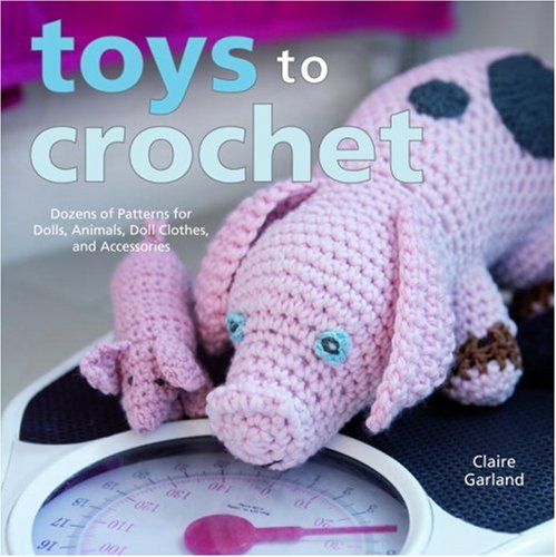 Toys To Crochet Dozens Of Patterns For Dolls Animals Doll Clothes