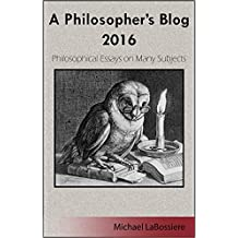 A Philosopher's Blog 2016: Philosophical Essays on Many Subjects
