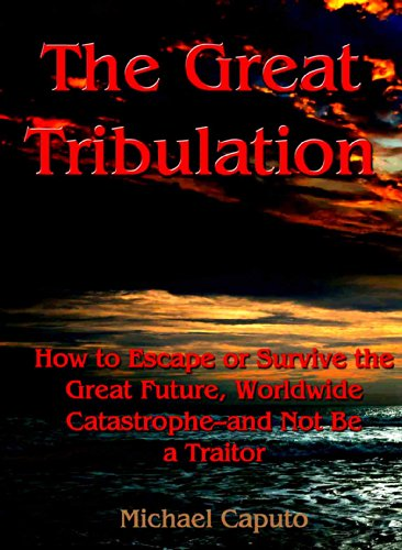 The Great Tribulation: How to Escape, or Survive the Great Future, Worldwide Catastrophe—and Not Be a Traitor by [Caputo, Michael]