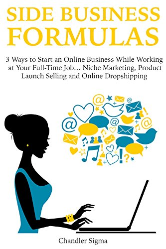 Download PDF SIDE BUSINESS FORMULAS - 3 Ways to Start an Online Business While Working at Your Full-Time Job...Niche Marketing, Product Launch Selling  and Online Dropshipping