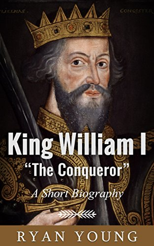 "King William I ""The Conqueror"" - A Short Biography"