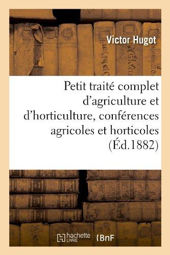 Download Petit Traite Complet D'Agriculture Et D'Horticulture, Conferences Agricoles Et Horticoles (Ed.1882) (Savoirs Et Traditions) (French Edition) pdf epub