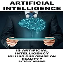 Artificial Intelligence: Is Artificial Intelligency Killing Our Grasp on Reality? Audiobook by Tony William Narrated by Devin Smith