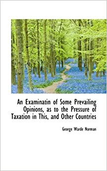 Book An Examinatin of Some Prevailing Opinions, as to the Pressure of Taxation in This, and Other Countri by George Warde Norman (2009-05-20)